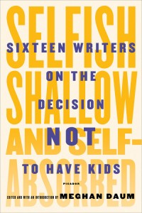 """Selfish, Shallow, and Self-Absorbed: Sixteen Writers on the Decision Not to Have Kids,"" by Meghan Daum is out today."